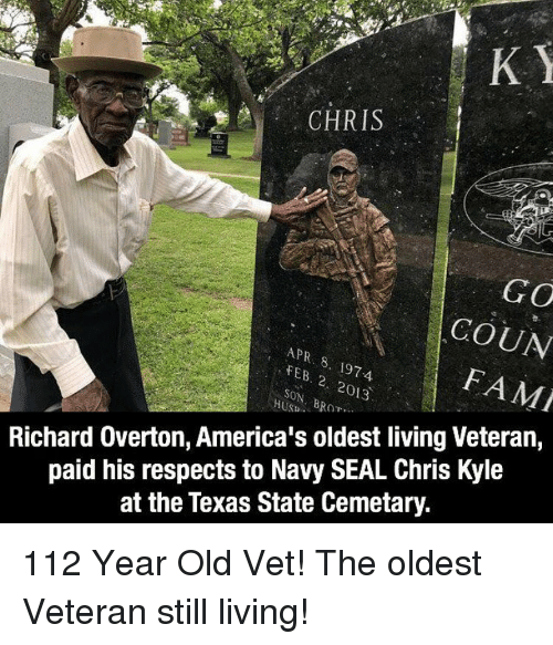 navy seal: CHRIS  GO  COUN  FAMI  FEB.  SON, B  197-4  2. 2013  Richard Overton, America's oldest living Veteran,  paid his respects to Navy SEAL Chris Kyle  at the Texas State Cemetary. 112 Year Old Vet! The oldest Veteran still living!