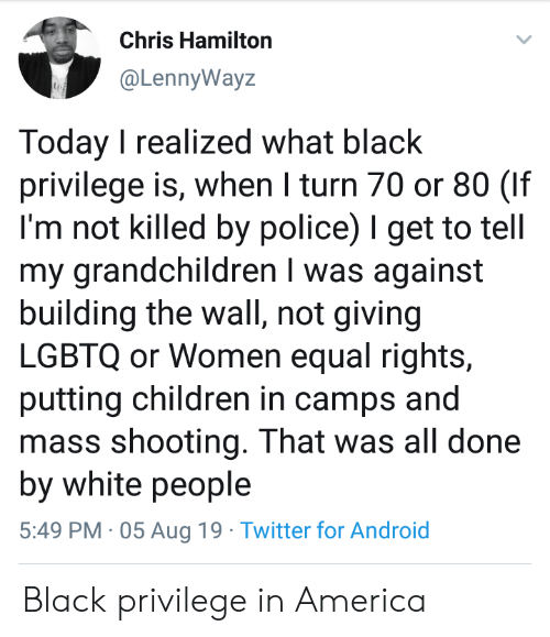 camps: Chris Hamilton  @LennyWayz  Today I realized what black  privilege is, when I turn 70 or 80 (If  I'm not killed by police) I get to tell  my grandchildren I was against  building the wall, not giving  LGBTQ or Women equal rights,  putting children in camps and  mass shooting. That was all done  by white people  5:49 PM 05 Aug 19 Twitter for Android Black privilege in America
