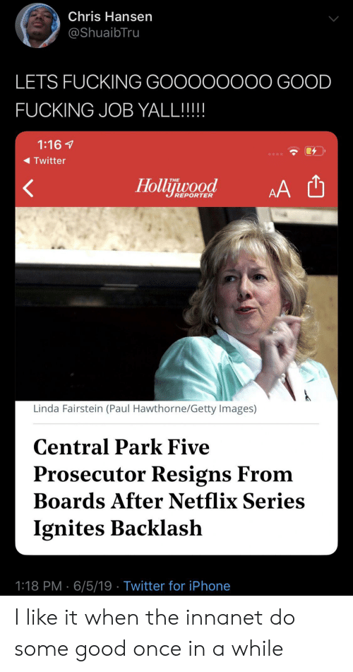 Boards: Chris Hansen  @ShuaibTru  LETS FUCKING GOOOOOOOO GOOD  FUCKING JOB YALL!!!!  1:16  Twitter  Hollijuwood  THE  AA  REPORTER  Linda Fairstein (Paul Hawthorne/Getty Images)  Central Park Five  Prosecutor Resigns From  Boards After Netflix Series  Ignites Backlash  1:18 PM 6/5/19 Twitter for iPhone I like it when the innanet do some good once in a while