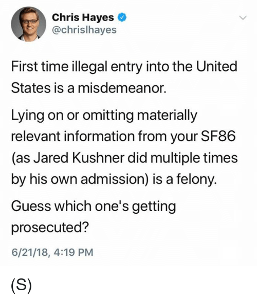 hayes: Chris Hayes  @chrislhayes  First time illegal entry into the United  States is a misdemeanor.  Lying on or omitting materially  relevant information from your SF86  (as Jared Kushner did multiple times  by his own admission) is a felony.  Guess which one's getting  prosecuted?  6/21/18, 4:19 PM (S)