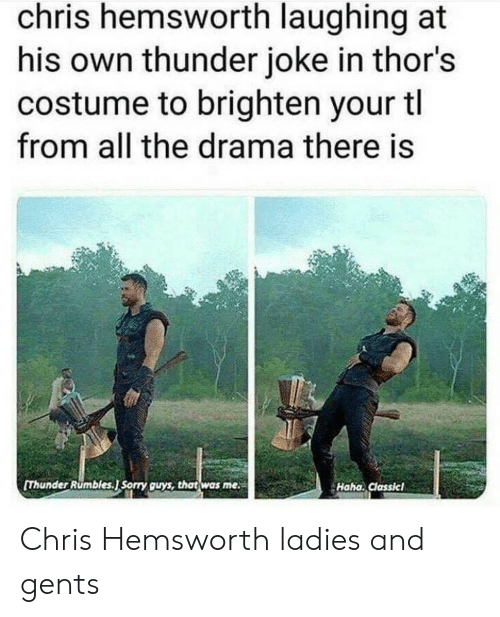 Chris Hemsworth: chris hemsworth laughing at  his own thunder joke in thor's  costume to brighten your tl  from all the drama there is  Thunder Rumbles.J Sorry guys, that was me  Haha. Classicl Chris Hemsworth ladies and gents
