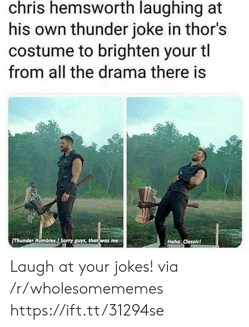Chris Hemsworth: chris hemsworth laughing at  his own thunder joke in thor's  costume to brighten your tl  from all the drama there is  [Thunder Rumbles.J Sorry guys, that was me  Haha. Classicl Laugh at your jokes! via /r/wholesomememes https://ift.tt/31294se