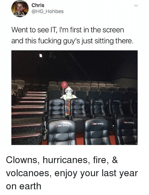 earthing: Chris  @HG Hohbes  Went to see IT, I'm first in the screen  and this fucking guy's just sitting there.  Stor Seating Clowns, hurricanes, fire, & volcanoes, enjoy your last year on earth