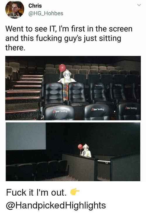 Fucking, Memes, and Fuck: Chris  @HG_Hohbes  Went to see IT, l'm first in the screen  and this fucking guy's just sitting  there.  Star Seating  Sor Seating  Star Seating Fuck it I'm out. 👉 @HandpickedHighlights