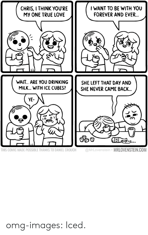 forever and ever: CHRIS, I THINK YOU'RE  MY ONE TRUE LOVE  IWANT TO BE WITH YOU  FOREVER AND EVER.  WAIT... ARE YOU DRINKINGSHE LEFT THAT DAY AND  MILK... WITH ICE CUBES?SHE NEVER CAME BACK..  YE  THIS COMIC MADE POSSIBLE THANKS TO DANIEL CROUCH @MrLovenstein MRLOVENSTEIN.COM omg-images:  Iced.