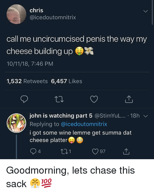 Part 5: chris  @icedoutomnitrix  call me uncircumcised penis the way my  cheese building up ㊥  10/11/18, 7:46 PM  1,532 Retweets 6,457 Likes  john is watching part 5 @stimYuL...-18h ﹀  Replying to @icedoutomnitrix  i got some wine lemme get summa dat  cheese platter  97 Goodmorning, lets chase this sack 😤💯