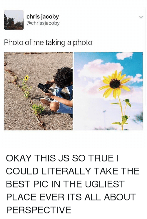 Memes, True, and Best: chris jacoby  @chrissjacoby  Photo of me taking a photo OKAY THIS JS SO TRUE I COULD LITERALLY TAKE THE BEST PIC IN THE UGLIEST PLACE EVER ITS ALL ABOUT PERSPECTIVE