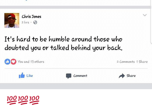 chris jones: Chris Jones  2 hrs .  It's hard to be humble around those who  doubted you or talked behind your back.  You and 13 others  2 Comments 1 Share  Like  Comment  → Share 💯💯💯