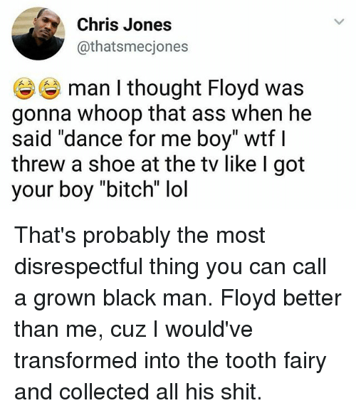 """chris jones: Chris Jones  @thatsmecjones  man I thought Floyd was  gonna whoop that ass when he  said """"dance for me boy"""" wtf l  threw a shoe at the tv like I got  your boy """"bitch"""" lol That's probably the most disrespectful thing you can call a grown black man. Floyd better than me, cuz I would've transformed into the tooth fairy and collected all his shit."""