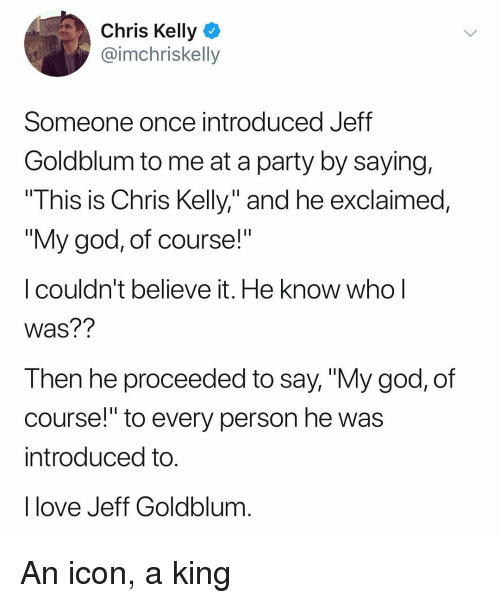 """God, Love, and Party: Chris Kelly  @imchriskelly  Someone once introduced Jeff  Goldblum to me at a party by saying,  This is Chris Kelly,"""" and he exclaimed,  """"My god, of course!""""  I couldn't believe it. He know whol  Was??  Then he proceeded to say, """"My god, of  course! to every person he wa:s  introduced to  I love Jeff Goldblum An icon, a king"""