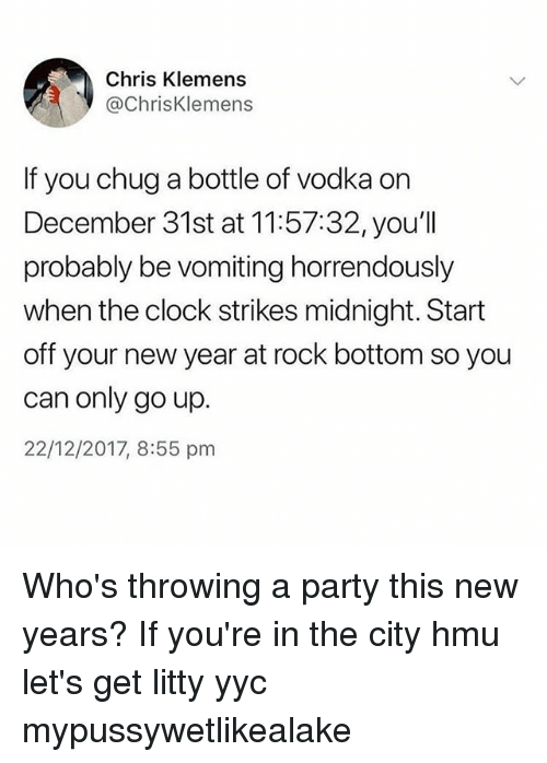 Clock, Memes, and New Year's: Chris Klemens  @ChrisKlemens  If you chug a bottle of vodka on  December 31st at 11:57:32, you'll  probably be vomiting horrendously  when the clock strikes midnight. Start  off your new year at rock bottom so you  can only go up.  22/12/2017, 8:55 pm Who's throwing a party this new years? If you're in the city hmu let's get litty yyc mypussywetlikealake