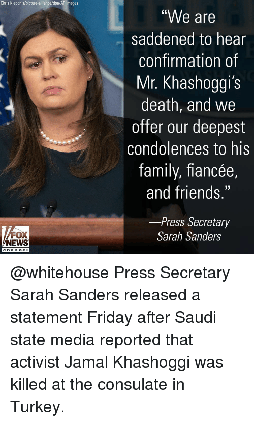 "whitehouse: Chris Kleponis/picture-alliance/dpa/AP Images  ""We are  saddened to hear  confirmation of  Mr. Khashoggi's  death, and we  offer our deepest  condolences to his  family, fiancée,  and friends.""  -Press Secretary  FOX  NEWS  Sarah Sanders  chan neI @whitehouse Press Secretary Sarah Sanders released a statement Friday after Saudi state media reported that activist Jamal Khashoggi was killed at the consulate in Turkey."