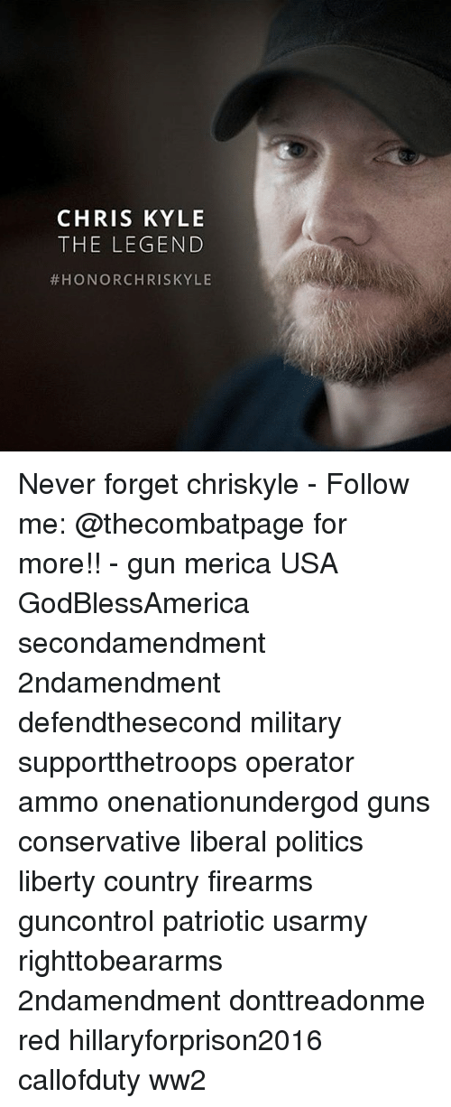 Hillaryforprison2016: CHRIS KYLE  THE LEGEND  HONOR CHRIS KYLE Never forget chriskyle - Follow me: @thecombatpage for more!! - gun merica USA GodBlessAmerica secondamendment 2ndamendment defendthesecond military supportthetroops operator ammo onenationundergod guns conservative liberal politics liberty country firearms guncontrol patriotic usarmy righttobeararms 2ndamendment donttreadonme red hillaryforprison2016 callofduty ww2
