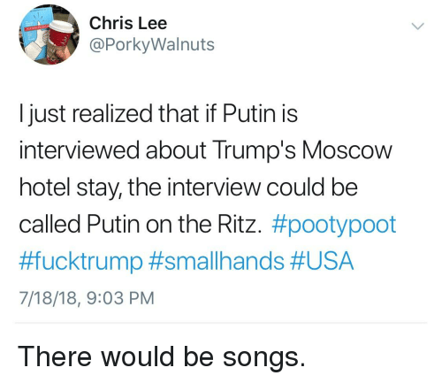 putin on the ritz: Chris Lee  @PorkyWalnuts  I just realized that if Putin is  interviewed about Trump's Moscow  hotel stay, the interview could be  called Putin on the Ritz. #pootypoot  #fucktrump #smallhands #USA  7/18/18, 9:03 PM