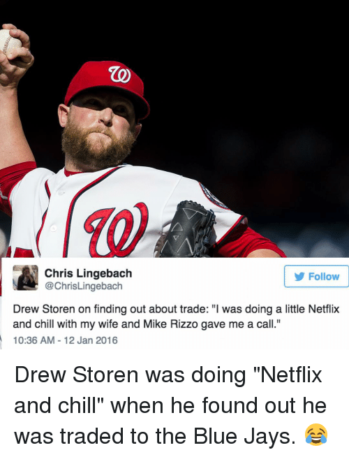 """Blue Jays: Chris Lingebach  Follow  @ChrisLingebach  Drew Storen on finding out about trade: """"l was doing a little Netflix  and chill with my wife and Mike Rizzo gave me a call.""""  10:36 AM 12 Jan 2016 Drew Storen was doing """"Netflix and chill"""" when he found out he was traded to the Blue Jays. 😂"""
