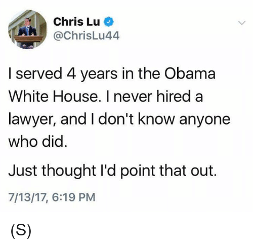 Lawyered: Chris Lu  @chrisLu44  A/  I served 4 years in the Obama  White House. I never hired a  lawyer, and I don't know anyone  who did  Just thought I'd point that out.  7/13/17, 6:19 PM (S)