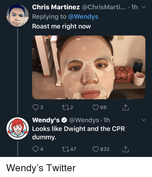 Cpr Dummy: Chris Martinez @ChrisMarti... 1h  Replying to @Wendys  Roast me right now  3  2  Wendy's @Wendys 1h  Looks like Dwight and the CPR  dummy.  47 832