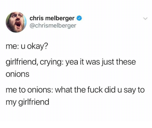 U Okay: chris melberger  @chrismelberger  me: u okay?  girlfriend, crying: yea it was just these  onions  me to onions: what the fuck did u say to  my girlfriend