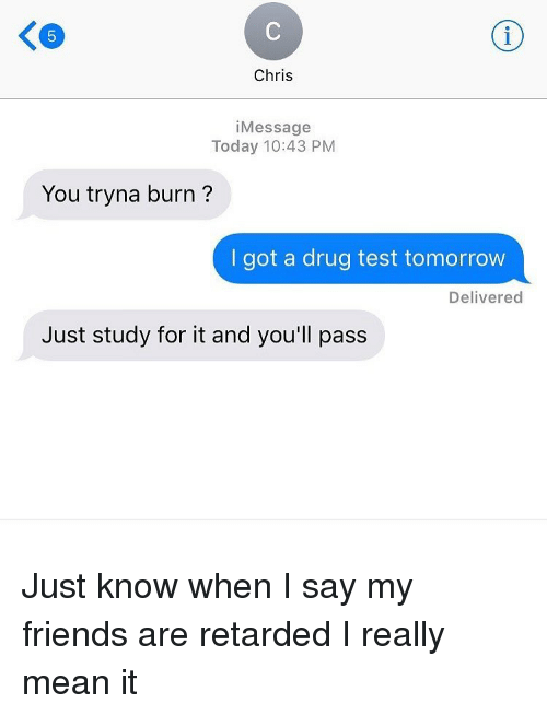 Friends, Memes, and Retarded: Chris  Message  Today 10:43 PM  You tryna burn?  I got a drug test tomorrow  Delivered  Just study for it and you'll pass Just know when I say my friends are retarded I really mean it