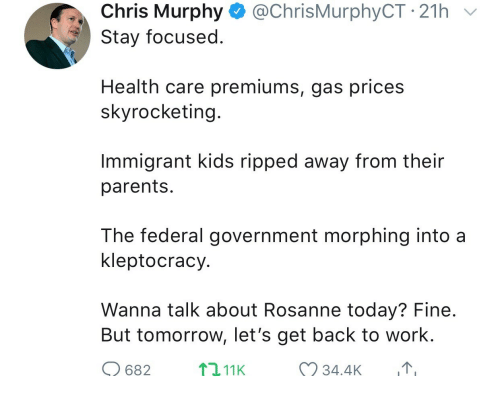 Stay Focused: Chris Murphy @ChrisMurphyCT 21h  Stay focused  Health care premiums, gas prices  skyrocketing  Immigrant kids ripped away from their  parents  The federal government morphing into a  kleptocracy  Wanna talk about Rosanne today? Fine  But tomorrow, let's get back to work.  682  2,11K