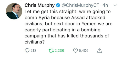 assad: Chris Murphy @ChrisMurphyCT 4h v  Let me get this straight: we're going to  bomb Syria because Assad attacked  civilians, but next door in Yemen we are  eagerly participating in a bombing  campaign that has killed thousands of  civilians?  213 2,236 5,405