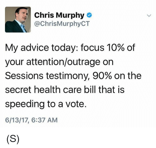 Advice, Focus, and Today: Chris Murphy  ChrisMurphyCT  My advice today: focus 10% of  your attention/outrage on  Sessions testimony, 90% on the  secret health care bill that is  speeding to a vote.  6/13/17, 6:37 AM (S)