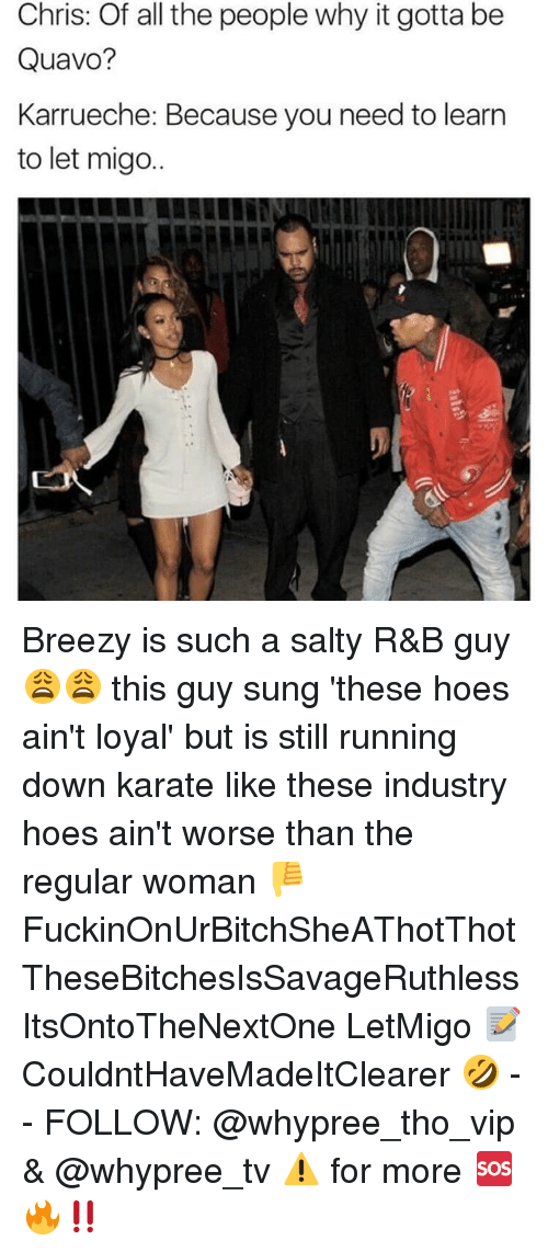 Aint Loyal: Chris: Of all the people why it gotta be  Quavo?  Karrueche: Because you need to learn  to let migo.. Breezy is such a salty R&B guy 😩😩 this guy sung 'these hoes ain't loyal' but is still running down karate like these industry hoes ain't worse than the regular woman 👎 FuckinOnUrBitchSheAThotThot TheseBitchesIsSavageRuthless ItsOntoTheNextOne LetMigo 📝 CouldntHaveMadeItClearer 🤣 - - FOLLOW: @whypree_tho_vip & @whypree_tv ⚠️ for more 🆘🔥‼️
