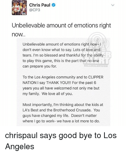 Blessed, Chris Paul, and Community: Chris Paul  @CP3  Unbelievable amount of emotions right  now.  Unbelievable amount of emotions right now-  don't even know what to say. Lots of love and  tears. I'm so blessed and thankful for the ability  to play this game, this is the part that no one  can prepare you for.  ALERECOM  To the Los Angeles community and to CLIPPER  NATION I say THANK YOU!!! For the past 6  years you all have welcomed not only me but  my family. We love all of you.  Most importantly, I'm thinking about the kids at  LA's Best and the Brotherhood Crusade. You  guys have changed my life. Doesn't matter  where I go to work- we have a lot more to do. chrispaul says good bye to Los Angeles