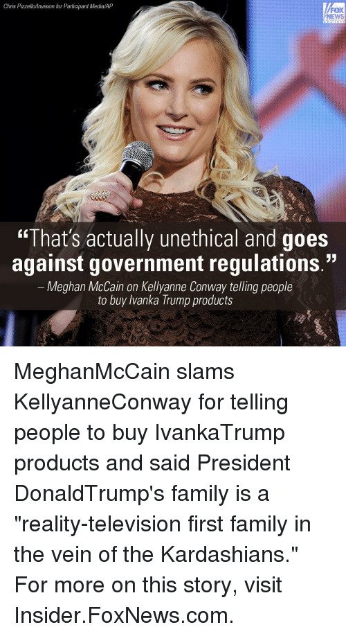 """televisions: Chris Pizzello/Invision for Participant Media/AP  FOX  NEWS  """"That's actually unethical and goes  against government regulations.""""  Meghan McCain on Kellyanne Conway telling people  to buy Ivanka Trump products MeghanMcCain slams KellyanneConway for telling people to buy IvankaTrump products and said President DonaldTrump's family is a """"reality-television first family in the vein of the Kardashians."""" For more on this story, visit Insider.FoxNews.com."""