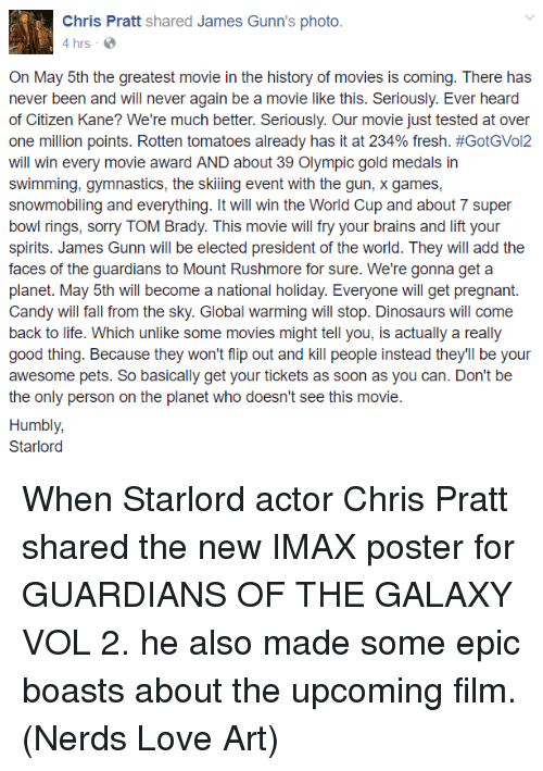 super bowl rings: Chris Pratt  shared James Gunn's photo.  4 hrs  On May 5th the greatest movie in the history of movies is coming. There has  never been and will never again be a movie like this. Seriously. Ever heard  of Citizen Kane? We're much better. Seriously. Our movie just tested at over  one million points. Rotten tomatoes already has it at 234% fresh. #GotGVol2  will win every movie award AND about 39 Olympic gold medals in  swimming, gymnastics, the skiing event with the gun, x games,  snowmobiling and everything. It will win the World Cup and about 7 super  bowl rings, sorry TOM Brady. This movie will fry your brains and lift your  spirits. James Gunn will be elected president of the world. They will add the  faces of the guardians to Mount Rushmore for sure. We're gonna get a  planet. May 5th will become a national holiday. Everyone will get pregnant  Candy will fall from the sky. Global warming will stop. Dinosaurs will come  back to life. Which unlike some movies might tell you, is actually a really  good thing. Because they won't flip out and kill people instead they'll be your  awesome pets. So basically get your tickets as soon as you can. Don't be  the only person on the planet who doesn't see this movie  Humbly,  Starlord When Starlord actor Chris Pratt shared the new IMAX poster for GUARDIANS OF THE GALAXY VOL 2. he also made some epic boasts about the upcoming film.  (Nerds Love Art)