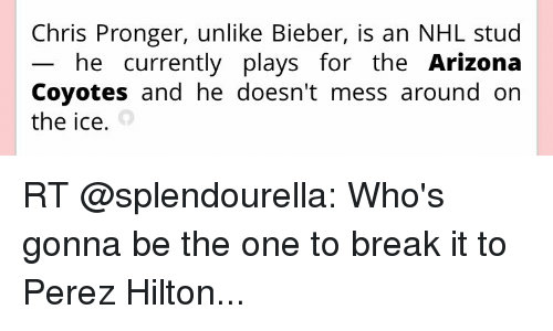 perez hilton: Chris Pronger, unlike Bieber, is an NHL stud  he currently plays for the Arizona  Coyotes and he doesn't mess around on  the ice. RT @splendourella: Who's gonna be the one to break it to Perez Hilton...