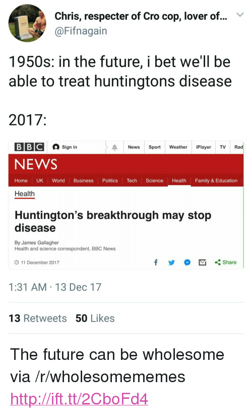"""50 Likes: Chris, respecter of Cro cop, lover of...  @Fifnagain  V  1950s: in the future, i bet we'll be  able to treat huntingtons disease  2017  BBC  Sign in  News Sport Weathe Player TV Rad  NEWS  Home UK World Business PoliticsecScience Health Family & Education  Health  Huntington's breakthrough may stop  disease  By James Gallagher  Health and science correspondent, BBC News  11 December 2017  1:31 AM 13 Dec 17  13 Retweets 50 Likes <p>The future can be wholesome via /r/wholesomememes <a href=""""http://ift.tt/2CboFd4"""">http://ift.tt/2CboFd4</a></p>"""