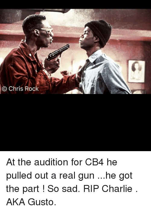 Charlie, Chris Rock, and Memes: Chris Rock At the audition for CB4 he pulled out a real gun ...he got the part ! So sad. RIP Charlie . AKA Gusto.