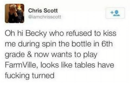 FarmVille: Chris Scott  aiamchrisscott  Oh hi Becky who refused to kiss  me during spin the bottle in 6th  grade & now wants to play  FarmVille, looks like tables have  fucking turned