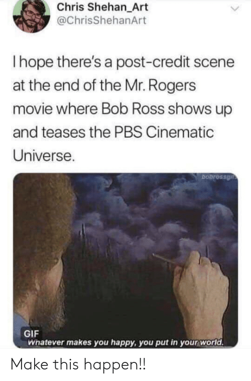 Cinematic: Chris Shehan_Art  @ChrisShehanArt  Ihope there's a post-credit scene  at the end of the Mr. Rogers  movie where Bob Ross shows up  and teases the PBS Cinematic  Universe.  bobrossgn  GIF  Whatever makes you happy, you put in your world. Make this happen!!