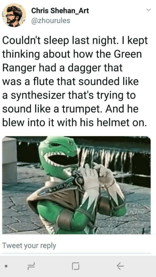 flute: Chris Shehan_Art  @zhourules  Couldn't sleep last night. I kept  thinking about how the Green  Ranger had a dagger that  was a flute that sounded like  a synthesizer that's trying to  sound like a trumpet. And he  blew into it with his helmet on  Tweet your reply
