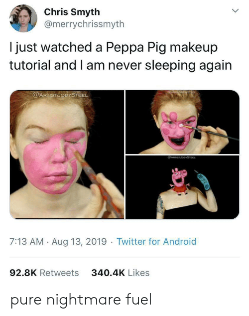 peppa pig: Chris Smyth  @merrychrissmyth  just watched a Peppa Pig makeup  tutorial and I am never sleeping again  @ARTISTUODYSTEEL  @ARTSTJODYSTEEL  7:13 AM Aug 13, 2019 Twitter for Android  92.8K Retweets  340.4K Likes pure nightmare fuel