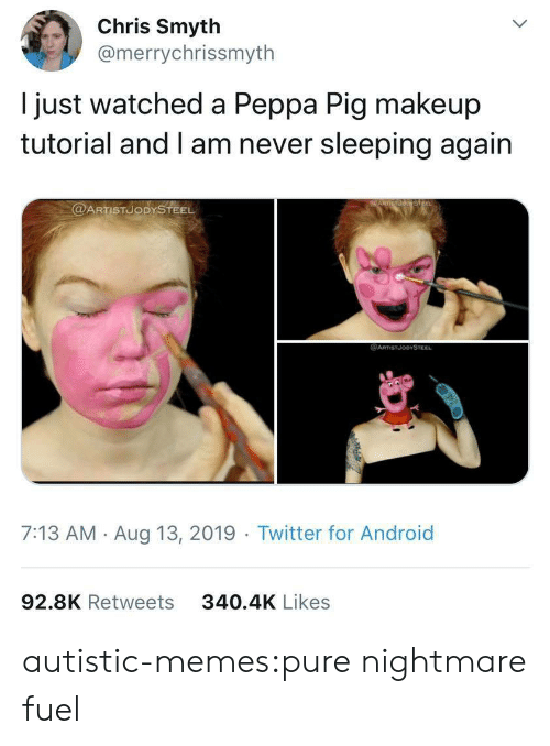 peppa pig: Chris Smyth  @merrychrissmyth  just watched a Peppa Pig makeup  tutorial and I am never sleeping again  @ARTISTUODYSTEEL  @ARTSTJODYSTEEL  7:13 AM Aug 13, 2019 Twitter for Android  92.8K Retweets  340.4K Likes autistic-memes:pure nightmare fuel