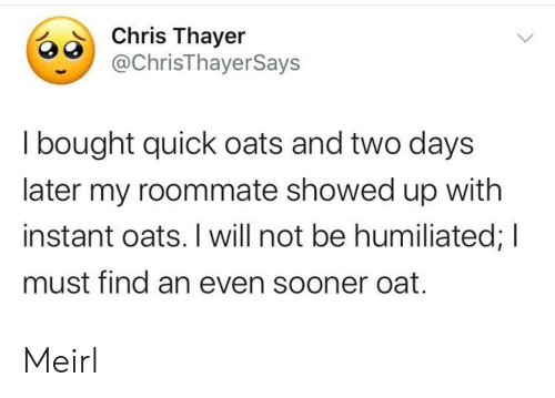sooner: Chris Thayer  @ChrisThayerSays  I bought quick oats and two days  later my roommate showed up with  instant oats. I will not be humiliated; I  must find an even sooner oat. Meirl