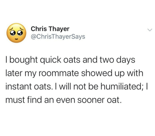 sooner: Chris Thayer  @ChrisThayerSays  I bought quick oats and two days  later my roommate showed up with  instant oats. I will not be humiliated; I  must find an even sooner oat.