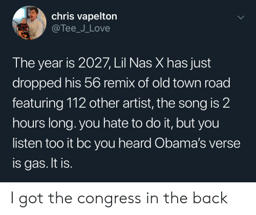 tee: chris vapelton  @Tee_J_Love  The year is 2027, Lil Nas X has just  dropped his 56 remix of old town road  featuring 112 other artist, the song is 2  hours long. you hate to do it, but you  listen too it bc you heard Obama's verse  is gas. It is. I got the congress in the back
