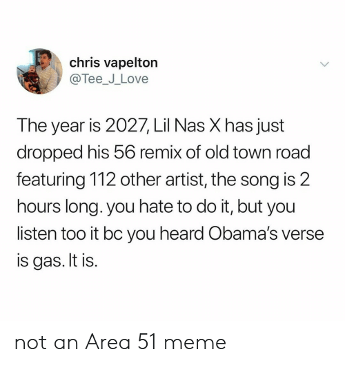 tee: chris vapelton  @Tee_J_Love  The year is 2027, Lil Nas X has just  dropped his 56 remix of old town road  featuring 112 other artist, the song is 2  hours long. you hate to do it, but you  listen too it bc you heard Obama's verse  is gas. It is. not an Area 51 meme