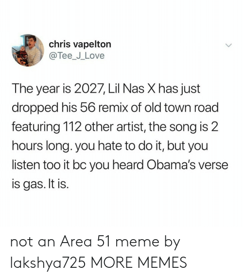 remix: chris vapelton  @Tee_J_Love  The year is 2027, Lil Nas X has just  dropped his 56 remix of old town road  featuring 112 other artist, the song is 2  hours long. you hate to do it, but you  listen too it bc you heard Obama's verse  is gas. It is. not an Area 51 meme by lakshya725 MORE MEMES