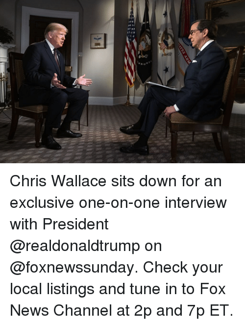 Wallace: Chris Wallace sits down for an exclusive one-on-one interview with President @realdonaldtrump on @foxnewssunday. Check your local listings and tune in to Fox News Channel at 2p and 7p ET.