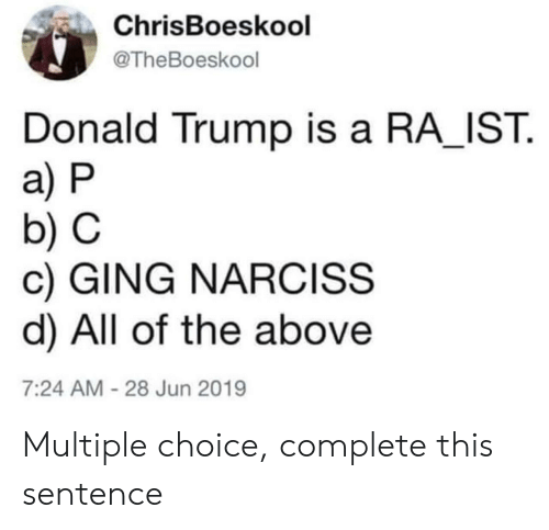 Donald Trump: ChrisBoeskool  @TheBoeskool  Donald Trump is a RA IST  a) P  b) C  c) GING NARCISS  d) All of the above  7:24 AM-28 Jun 2019 Multiple choice, complete this sentence