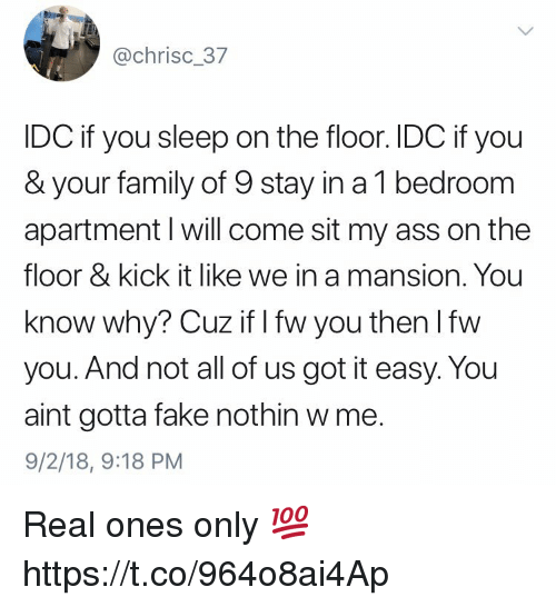 Ass, Fake, and Family: @chrisc_37  IDC if you sleep on the floor. IDC if you  & your family of 9 stay in a 1 bedroom  apartment l will come sit my ass on the  floor & kick it like we in a mansion. You  know why? Cuz if I fw you then lfw  you. And not all of us got it easy. You  aint gotta fake nothin w me.  9/2/18, 9:18 PM Real ones only 💯 https://t.co/964o8ai4Ap