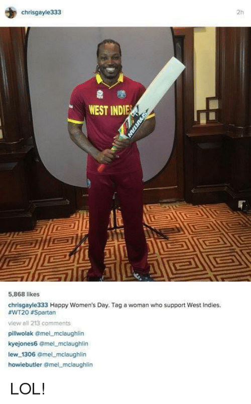 spartans: chrisgayle333  WEST INDIE  5,868 likes  chrisgayle333 Happy Women's Day. Tag a woman who support West Indies.  #WT203 Spartan  view all 213 comments  pillwolak @mel mclaughlin  kyejones6 amel mclaughlin  lew 1306  @mel mclaughlin  howie butler omel mclaughlin LOL!