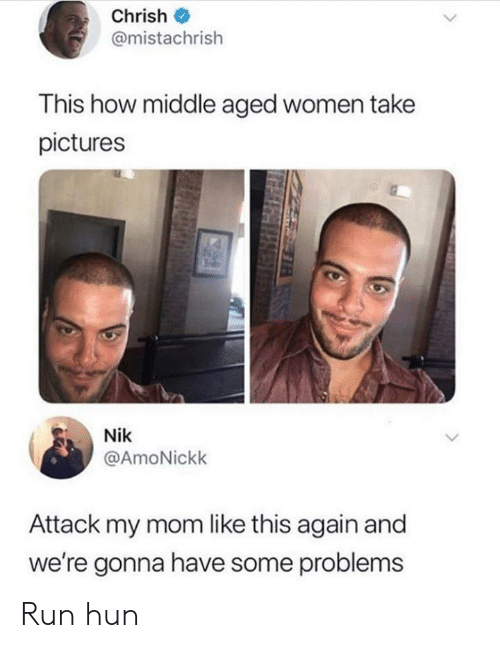 middle aged: Chrish  @mistachrish  This how middle aged women take  pictures  Nik  @AmoNickk  Attack my mom like this again and  we're gonna have some problems Run hun