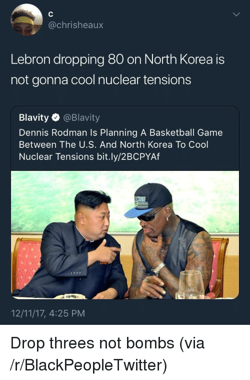 Dennis Rodman: @chrisheaux  Lebron dropping 80 on North Korea is  not gonna cool nuclear tensions  Blavity @Blavity  Dennis Rodman Is Planning A Basketball Game  Between The U.S. And North Korea To Cool  Nuclear Tensions bit.ly/2BCPYAf  12/11/17, 4:25 PM <p>Drop threes not bombs (via /r/BlackPeopleTwitter)</p>