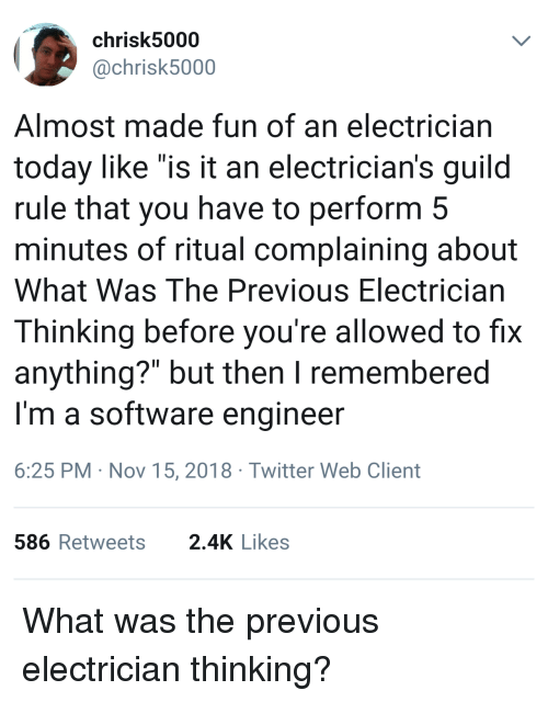 "Electrician: chrisk5000  @chrisk5000  Almost made fun of an electrician  today like ""is it an electrician's guild  rule that you have to perform 5  minutes of ritual complaining about  What Was The Previous Electrician  Thinking before you're allowed to fix  anything?"" but then I remembered  I'm a software engineer  6:25 PM Nov 15, 2018 Twitter Web Client  586Retweets 2.4K Likes What was the previous electrician thinking?"